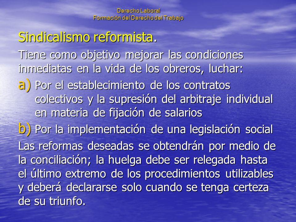 Derecho Laboral Formación del Derecho del Trabajo Sindicalismo reformista. Tiene como objetivo mejorar las condiciones inmediatas en la vida de los ob