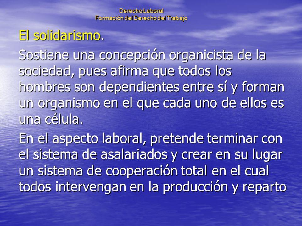 Derecho Laboral Formación del Derecho del Trabajo El solidarismo. Sostiene una concepción organicista de la sociedad, pues afirma que todos los hombre