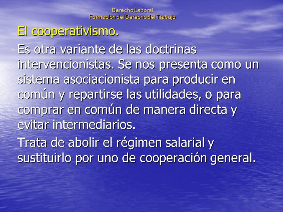 Derecho Laboral Formación del Derecho del Trabajo El cooperativismo. Es otra variante de las doctrinas intervencionistas. Se nos presenta como un sist