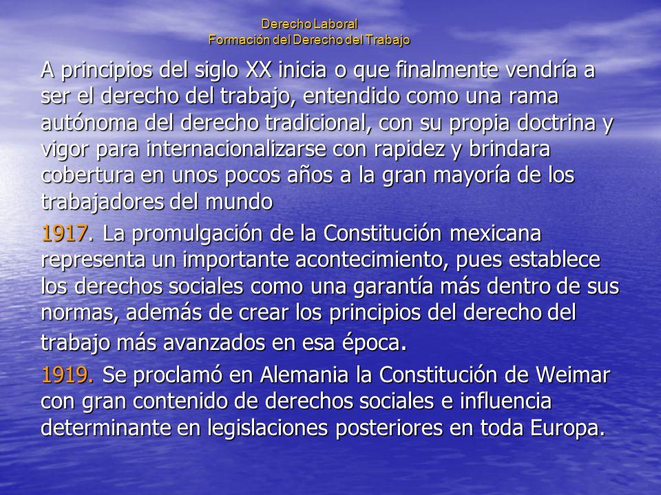 Derecho Laboral Formación del Derecho del Trabajo A principios del siglo XX inicia o que finalmente vendría a ser el derecho del trabajo, entendido co
