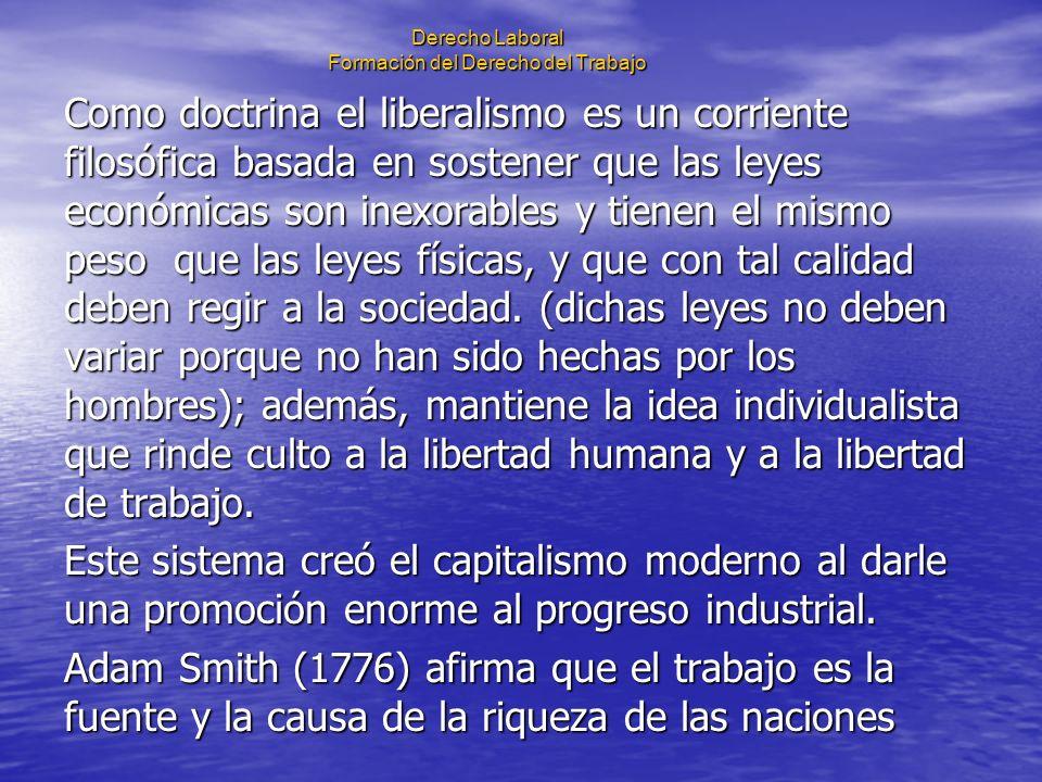 Derecho Laboral Formación del Derecho del Trabajo Los principios de libertad e igualdad propiciaron el liberalismo individualista, filosofía que marcó las conciencias de la humanidad hasta finales del siglo XIX.