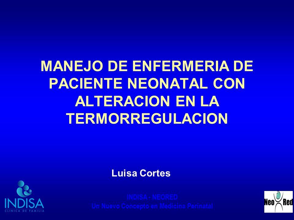 INDISA - NEORED Un Nuevo Concepto en Medicina Perinatal MANEJO DE ENFERMERIA DE PACIENTE NEONATAL CON ALTERACION EN LA TERMORREGULACION Luisa Cortes