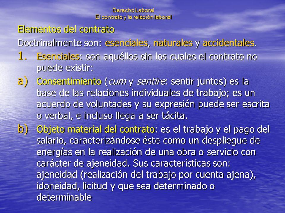 Derecho Laboral El contrato y la relación laboral Elementos del contrato Doctrinalmente son: esenciales, naturales y accidentales. 1. Esenciales: son