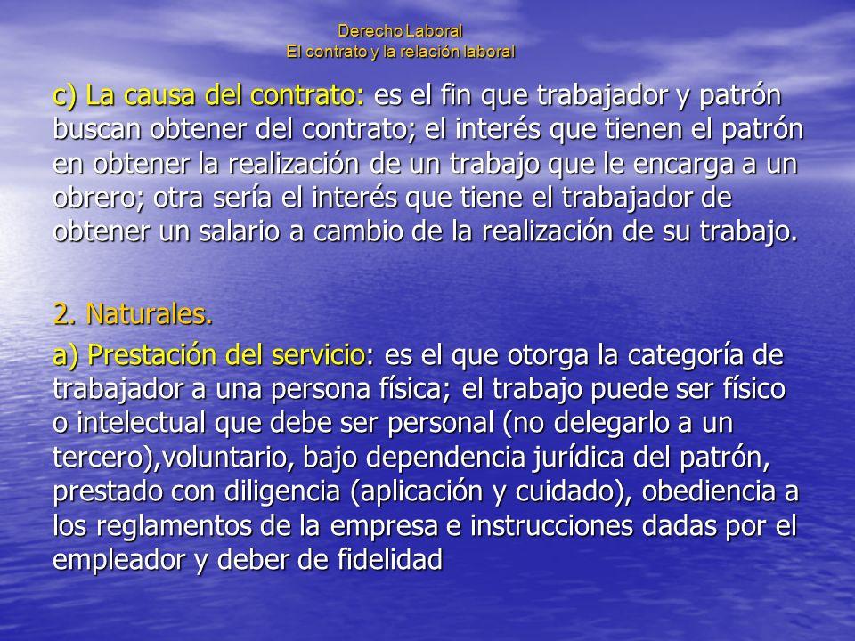 Derecho Laboral El contrato y la relación laboral c) La causa del contrato: es el fin que trabajador y patrón buscan obtener del contrato; el interés