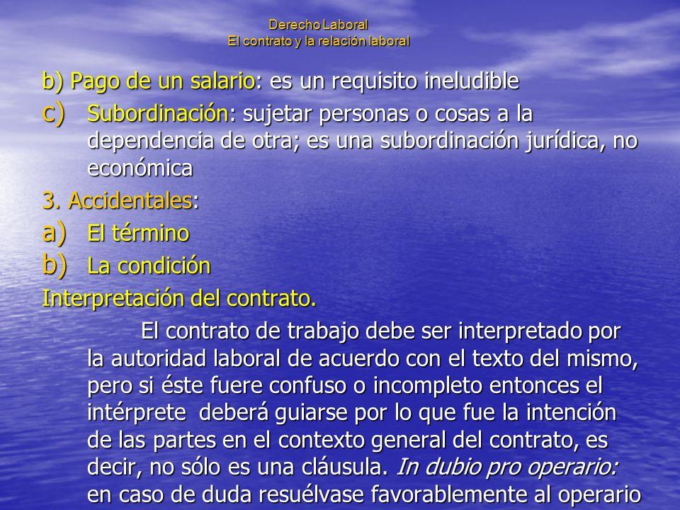 Derecho Laboral El contrato y la relación laboral b) Pago de un salario: es un requisito ineludible c) Subordinación: sujetar personas o cosas a la de