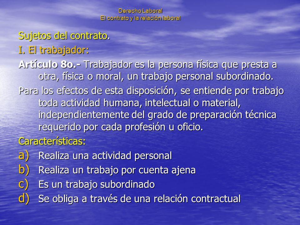 Derecho Laboral El contrato y la relación laboral Sujetos del contrato. I. El trabajador: Artículo 8o.- Trabajador es la persona física que presta a o