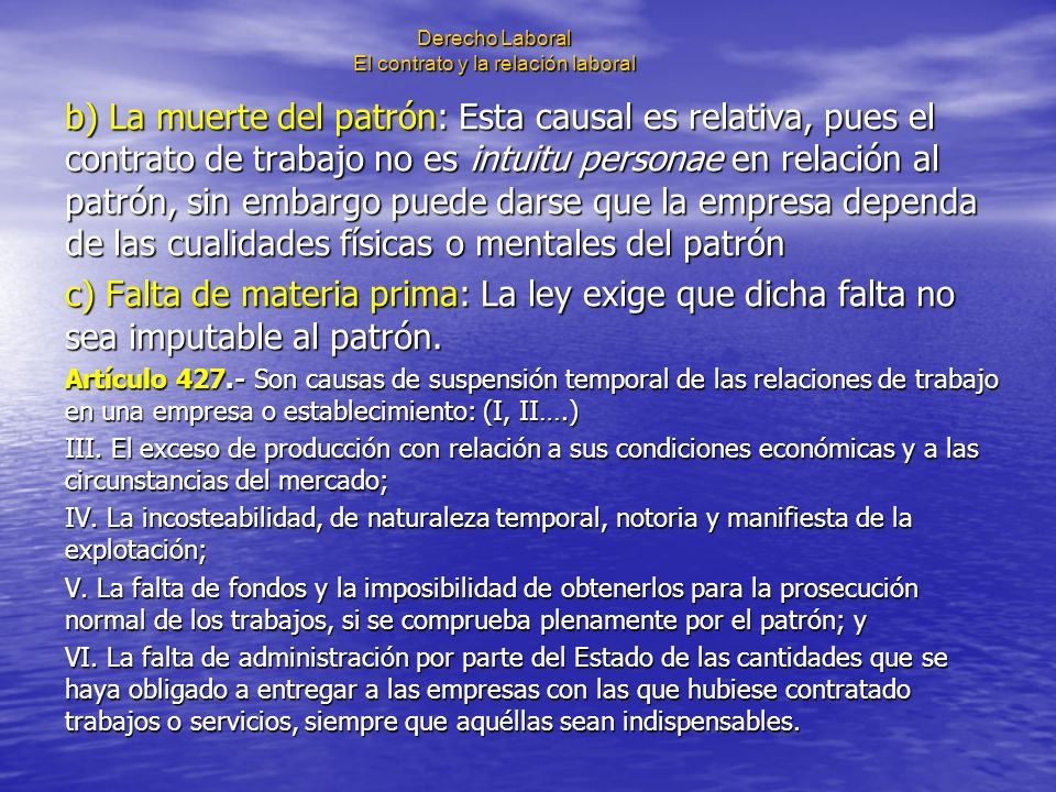 Derecho Laboral El contrato y la relación laboral b) La muerte del patrón: Esta causal es relativa, pues el contrato de trabajo no es intuitu personae