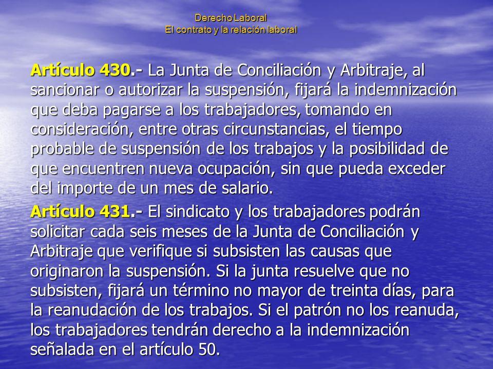 Derecho Laboral El contrato y la relación laboral Artículo 430.- La Junta de Conciliación y Arbitraje, al sancionar o autorizar la suspensión, fijará