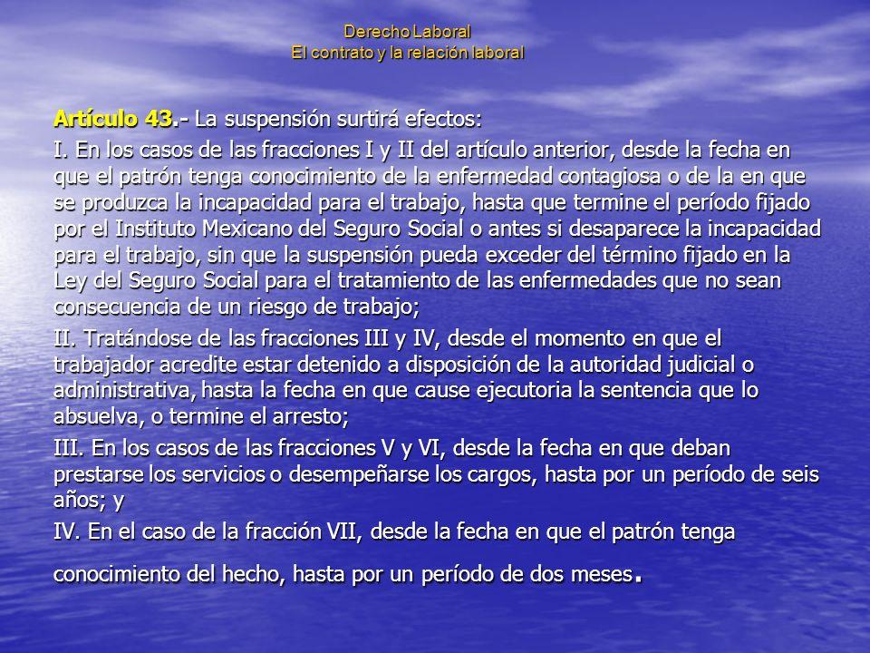 Derecho Laboral El contrato y la relación laboral Artículo 43.- La suspensión surtirá efectos: I. En los casos de las fracciones I y II del artículo a