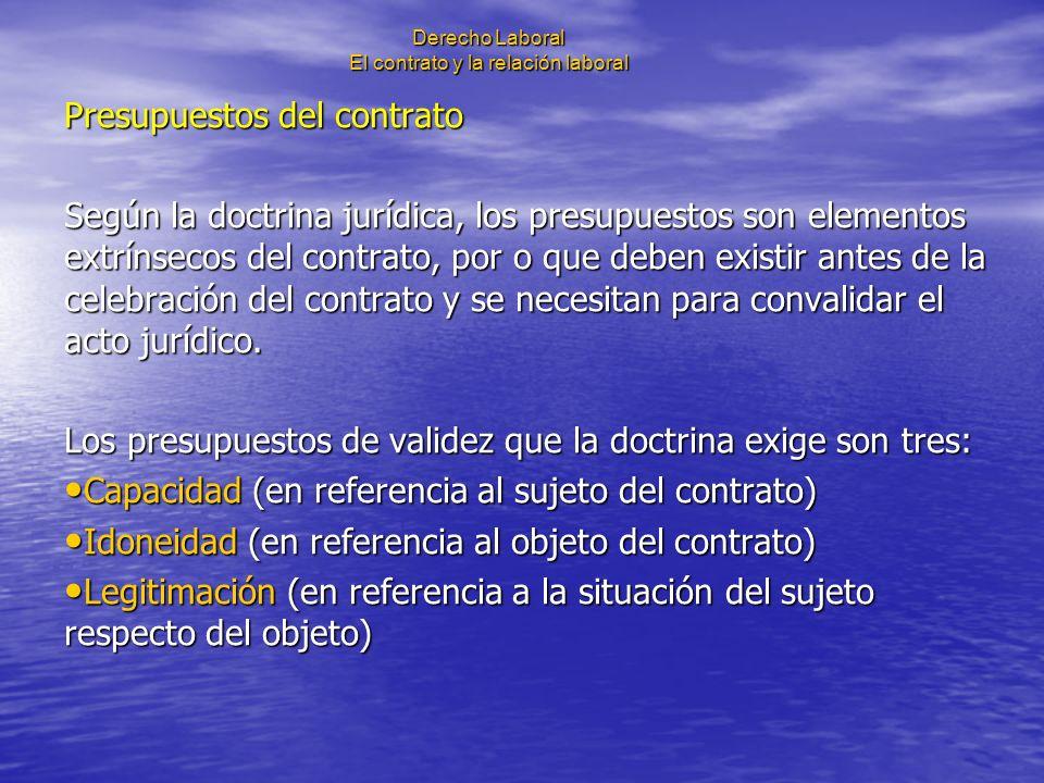 Derecho Laboral El contrato y la relación laboral Presupuestos del contrato Según la doctrina jurídica, los presupuestos son elementos extrínsecos del