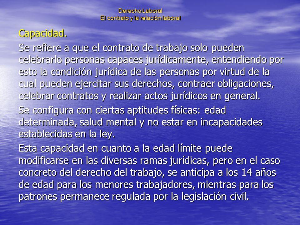 Derecho Laboral El contrato y la relación laboral Capacidad. Se refiere a que el contrato de trabajo solo pueden celebrarlo personas capaces jurídicam