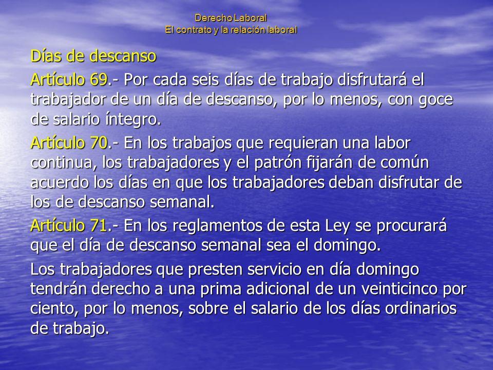 Derecho Laboral El contrato y la relación laboral Días de descanso Artículo 69.- Por cada seis días de trabajo disfrutará el trabajador de un día de d