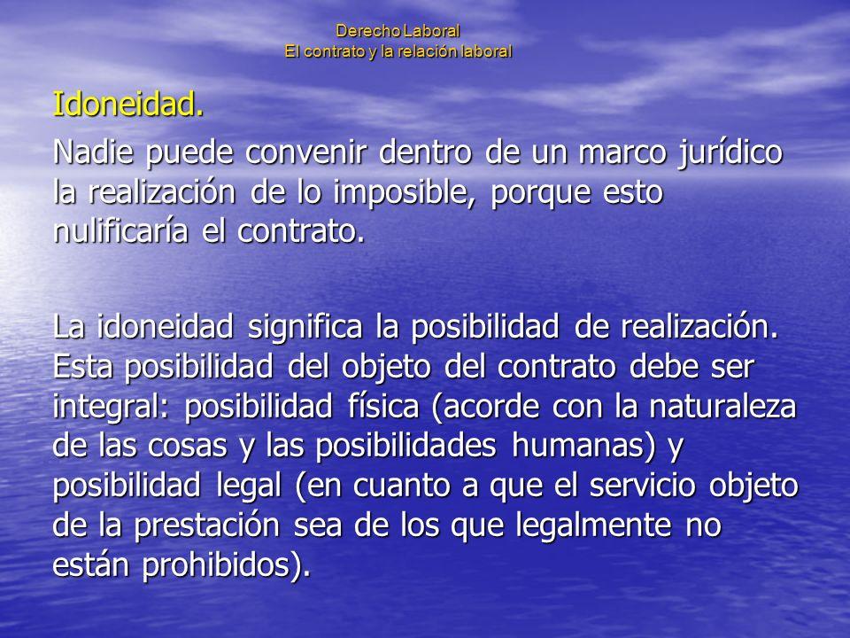 Derecho Laboral El contrato y la relación laboral Idoneidad. Nadie puede convenir dentro de un marco jurídico la realización de lo imposible, porque e