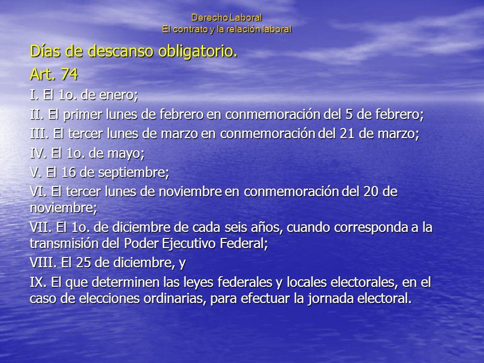 Derecho Laboral El contrato y la relación laboral Días de descanso obligatorio. Art. 74 I. El 1o. de enero; II. El primer lunes de febrero en conmemor