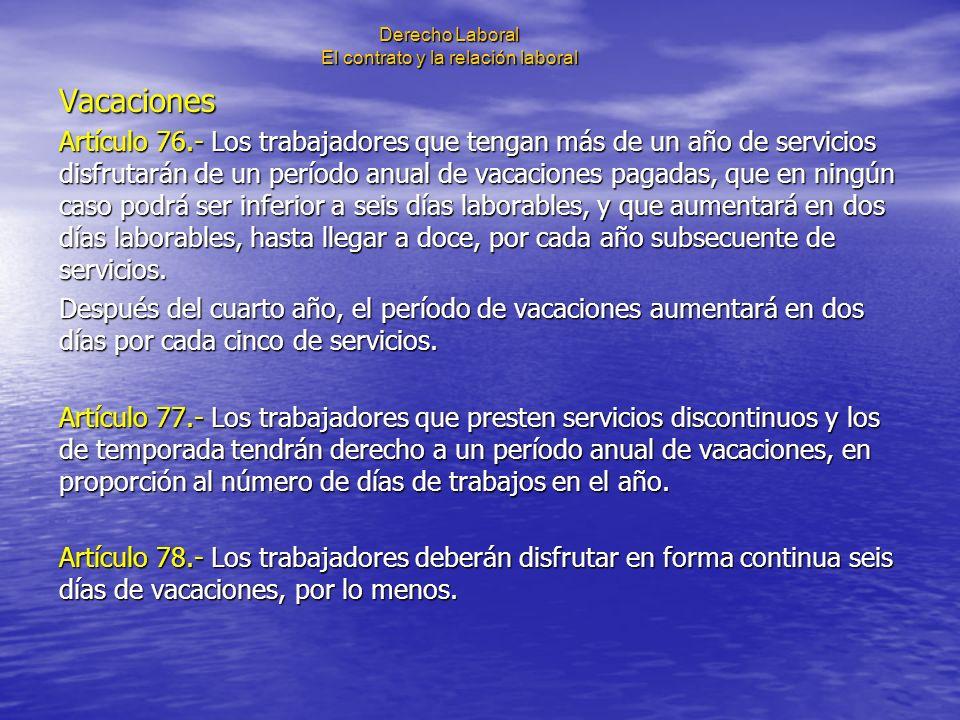 Derecho Laboral El contrato y la relación laboral Vacaciones Artículo 76.- Los trabajadores que tengan más de un año de servicios disfrutarán de un pe