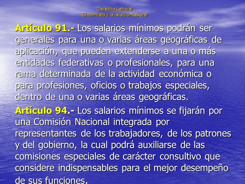 Derecho Laboral El contrato y la relación laboral Artículo 91.- Los salarios mínimos podrán ser generales para una o varias áreas geográficas de aplic