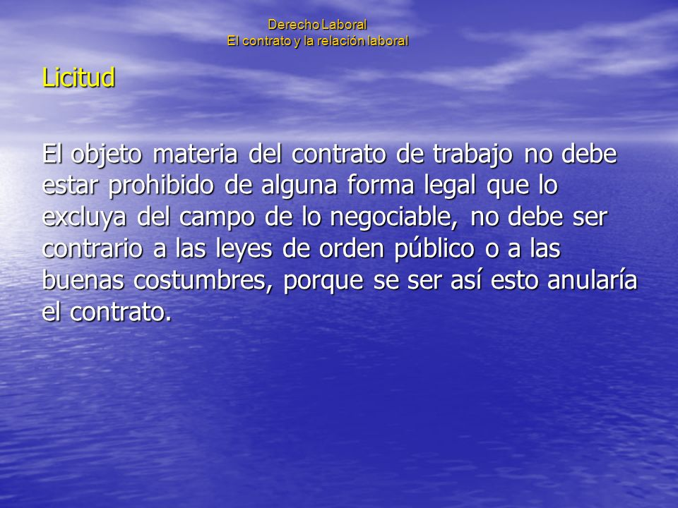Derecho Laboral El contrato y la relación laboral Licitud El objeto materia del contrato de trabajo no debe estar prohibido de alguna forma legal que