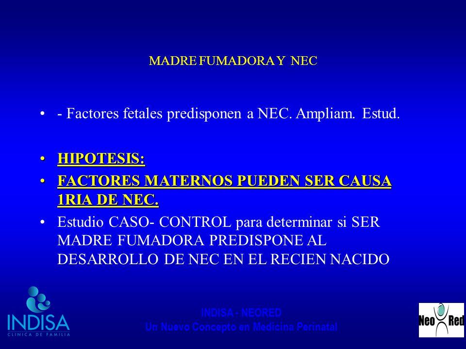 INDISA - NEORED Un Nuevo Concepto en Medicina Perinatal MADRE FUMADORA Y NEC - Factores fetales predisponen a NEC. Ampliam. Estud. HIPOTESIS:HIPOTESIS