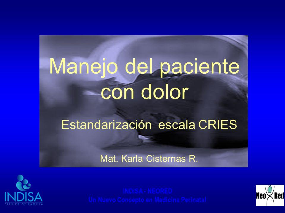 INDISA - NEORED Un Nuevo Concepto en Medicina Perinatal Manejo del paciente con dolor Estandarización escala CRIES Mat. Karla Cisternas R.