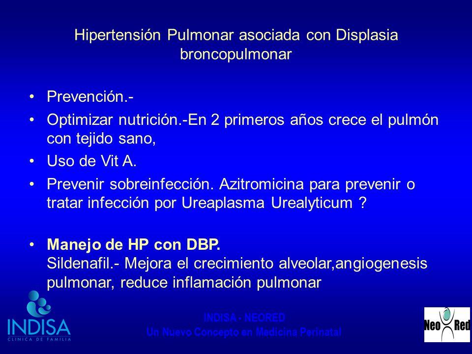 INDISA - NEORED Un Nuevo Concepto en Medicina Perinatal Hipertensión Pulmonar asociada con Displasia broncopulmonar Prevención.- Optimizar nutrición.-