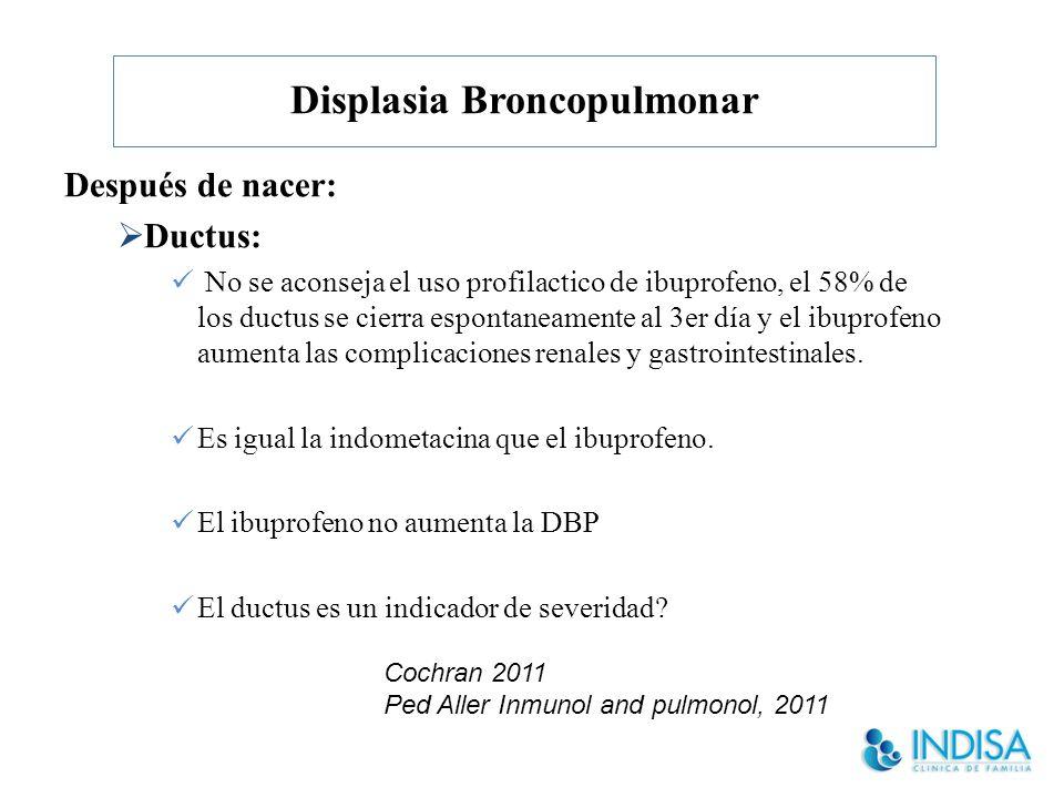 Displasia Broncopulmonar Después de nacer: Ductus: No se aconseja el uso profilactico de ibuprofeno, el 58% de los ductus se cierra espontaneamente al 3er día y el ibuprofeno aumenta las complicaciones renales y gastrointestinales.