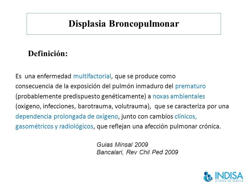 Displasia Broncopulmonar Definición: Es una enfermedad multifactorial, que se produce como consecuencia de la exposición del pulmón inmaduro del prematuro (probablemente predispuesto genéticamente) a noxas ambientales (oxigeno, infecciones, barotrauma, volutrauma), que se caracteriza por una dependencia prolongada de oxígeno, junto con cambios clínicos, gasométricos y radiológicos, que reflejan una afección pulmonar crónica.
