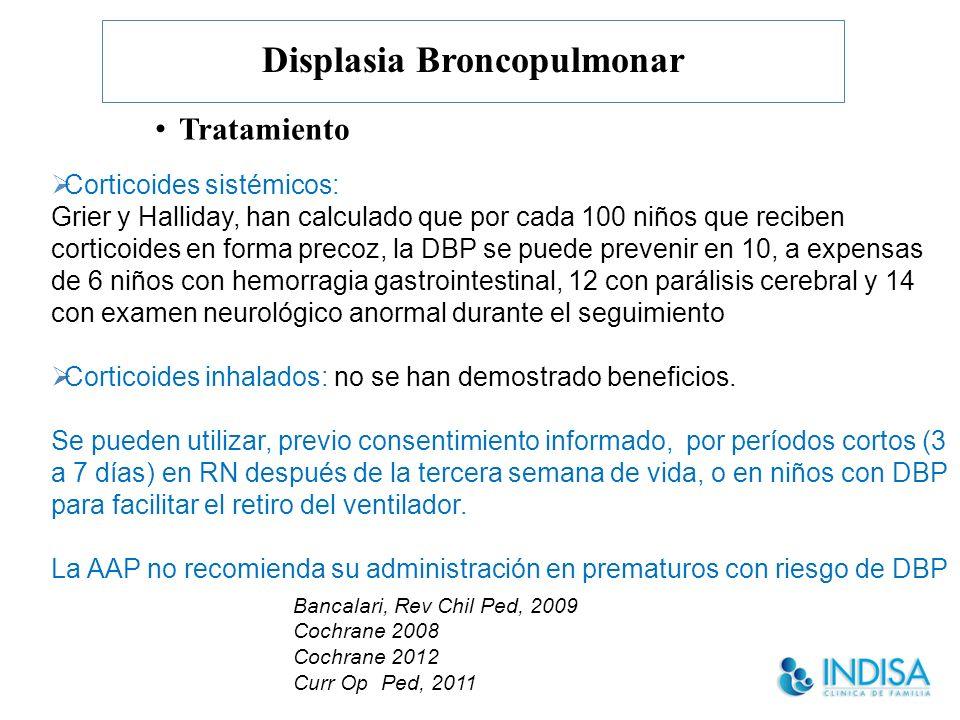 Displasia Broncopulmonar Tratamiento Corticoides sistémicos: Grier y Halliday, han calculado que por cada 100 niños que reciben corticoides en forma precoz, la DBP se puede prevenir en 10, a expensas de 6 niños con hemorragia gastrointestinal, 12 con parálisis cerebral y 14 con examen neurológico anormal durante el seguimiento Corticoides inhalados: no se han demostrado beneficios.