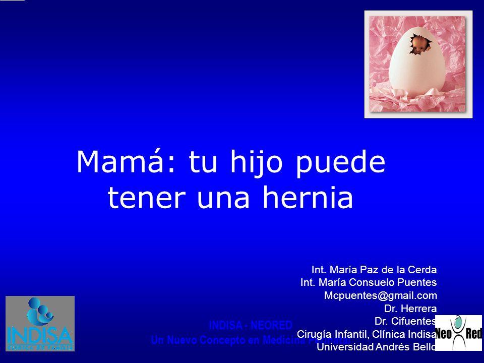 INDISA - NEORED Un Nuevo Concepto en Medicina Perinatal Mamá: tu hijo puede tener una hernia Int. María Paz de la Cerda Int. María Consuelo Puentes Mc