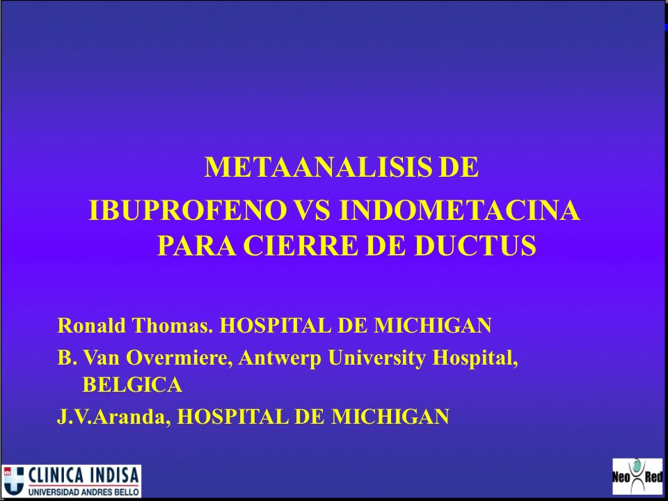 METAANALISIS DE IBUPROFENO VS INDOMETACINA PARA CIERRE DE DUCTUS Ronald Thomas. HOSPITAL DE MICHIGAN B. Van Overmiere, Antwerp University Hospital, BE