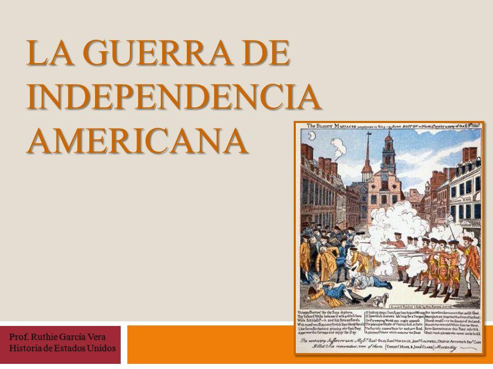 LA GUERRA DE INDEPENDENCIA AMERICANA Prof. Ruthie García Vera Historia de Estados Unidos