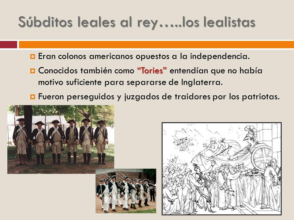 Súbditos leales al rey…..los lealistas Eran colonos americanos opuestos a la independencia. Tories Conocidos también como Tories entendían que no habí