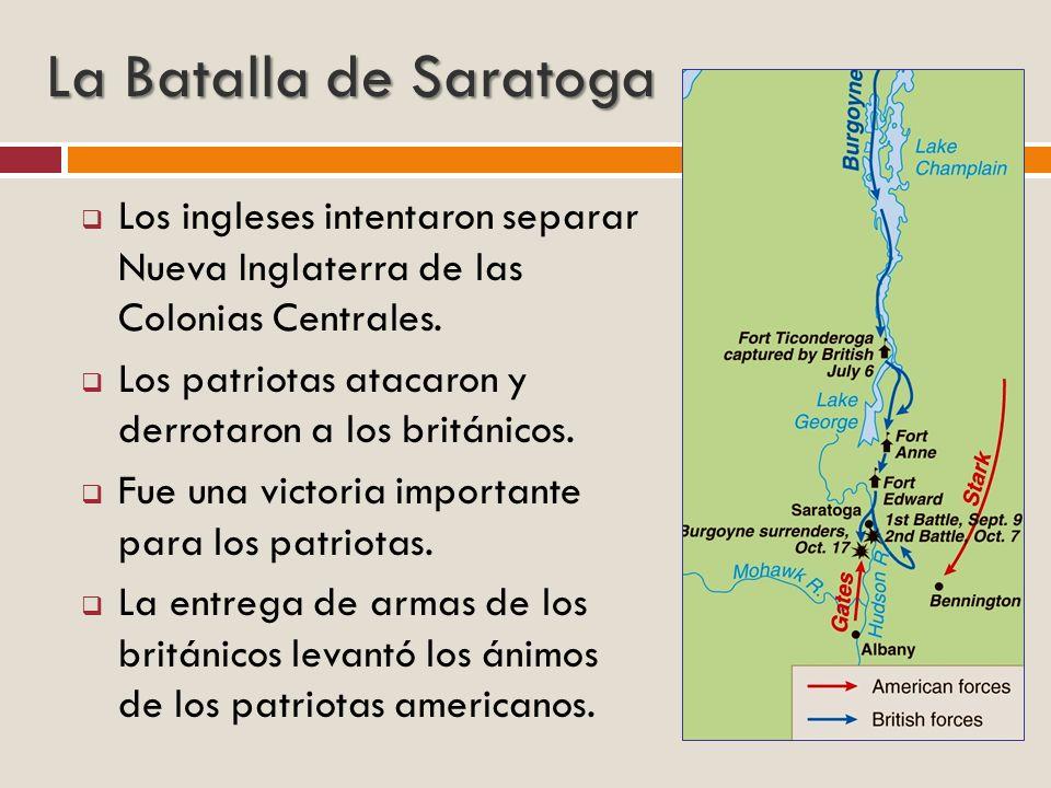 La Batalla de Saratoga Los ingleses intentaron separar Nueva Inglaterra de las Colonias Centrales. Los patriotas atacaron y derrotaron a los británico