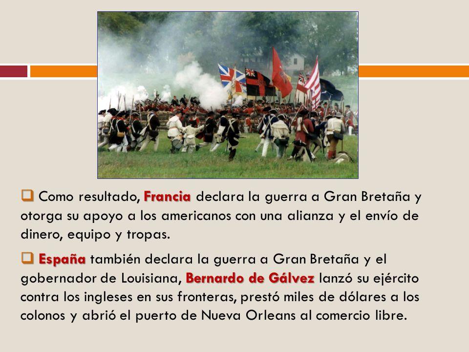 Francia Como resultado, Francia declara la guerra a Gran Bretaña y otorga su apoyo a los americanos con una alianza y el envío de dinero, equipo y tro