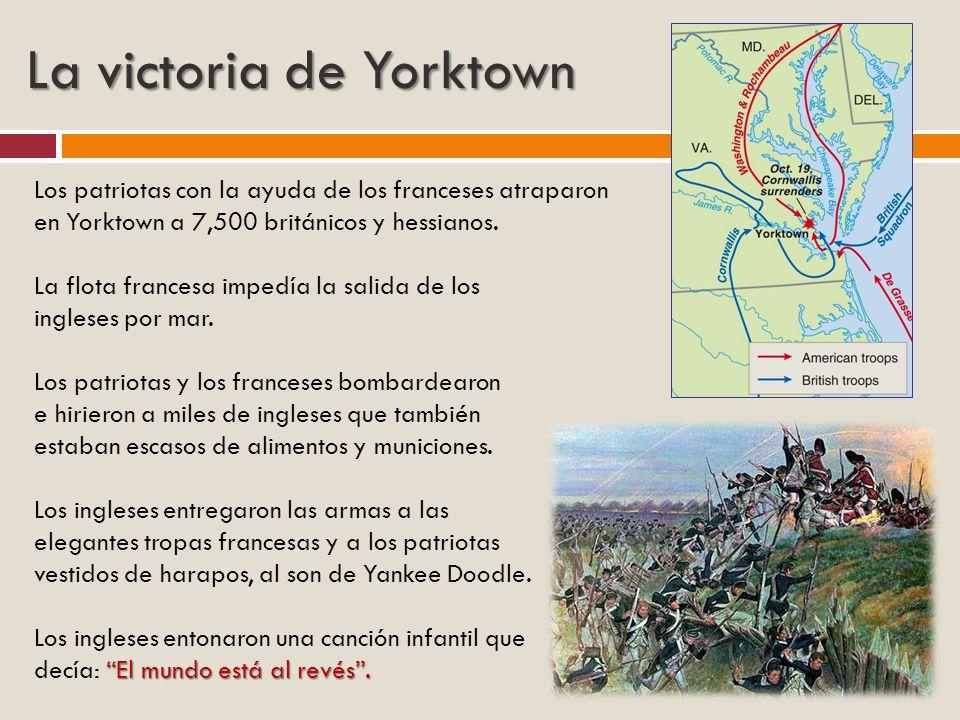 La victoria de Yorktown Los patriotas con la ayuda de los franceses atraparon en Yorktown a 7,500 británicos y hessianos. La flota francesa impedía la