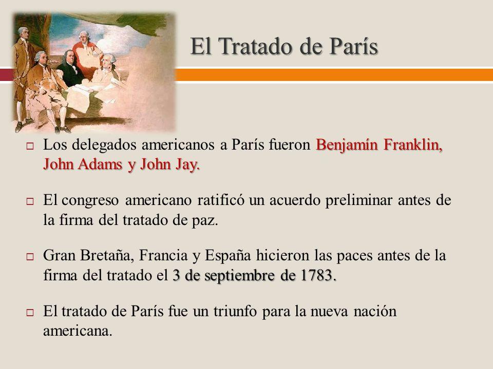 El Tratado de París Benjamín Franklin, John Adams y John Jay. Los delegados americanos a París fueron Benjamín Franklin, John Adams y John Jay. El con