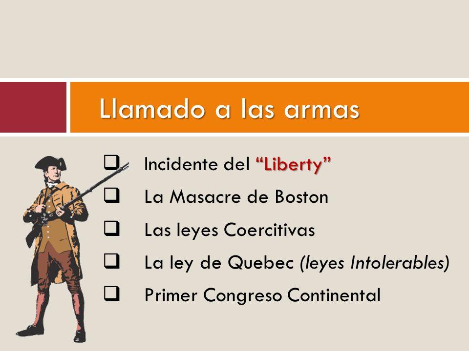 Liberty Incidente del Liberty La Masacre de Boston Las leyes Coercitivas La ley de Quebec (leyes Intolerables) Primer Congreso Continental Llamado a l