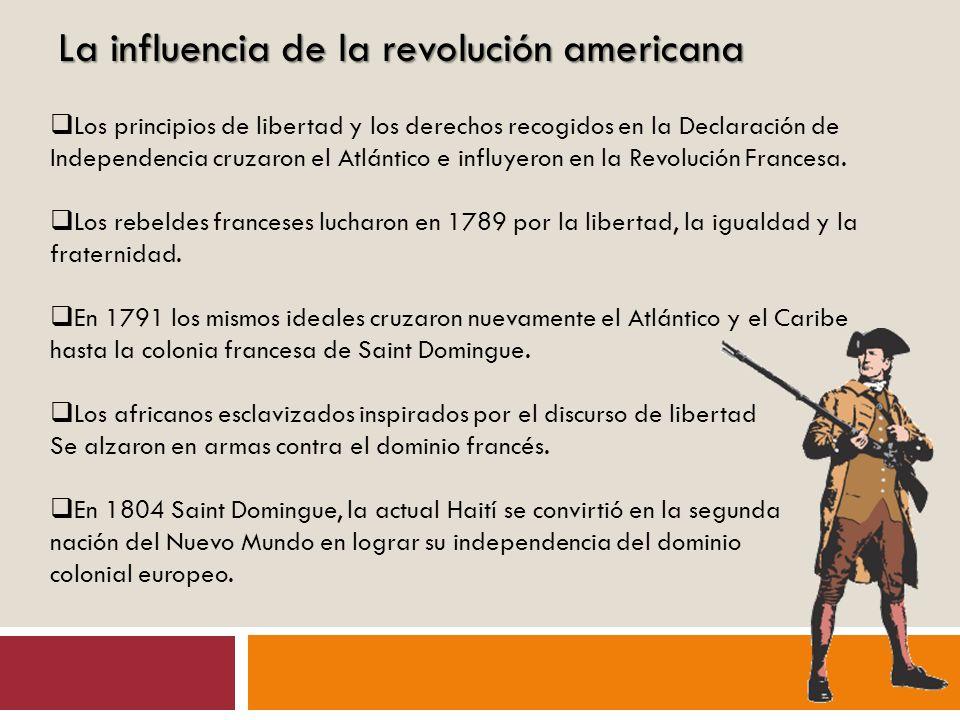 La influencia de la revolución americana Los principios de libertad y los derechos recogidos en la Declaración de Independencia cruzaron el Atlántico