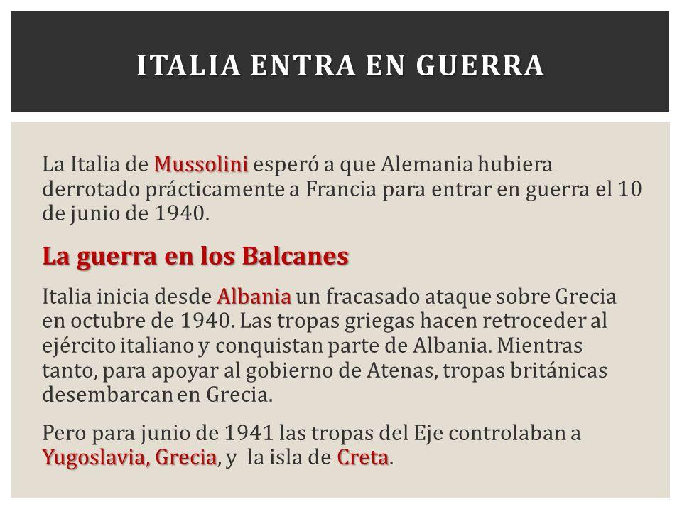 ITALIA ENTRA EN GUERRA Mussolini La Italia de Mussolini esperó a que Alemania hubiera derrotado prácticamente a Francia para entrar en guerra el 10 de