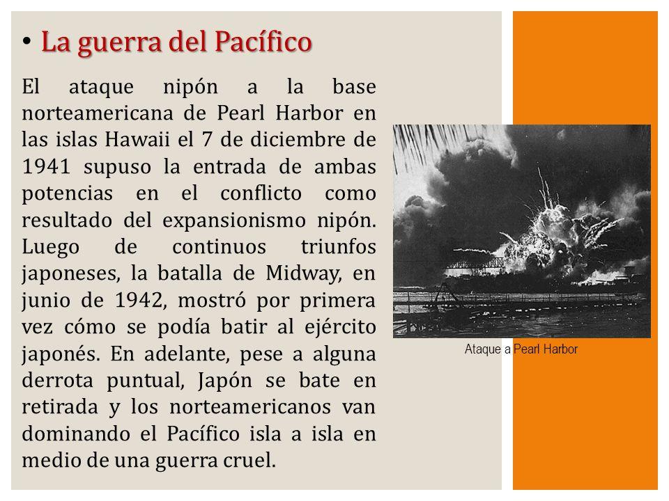La guerra del Pacífico El ataque nipón a la base norteamericana de Pearl Harbor en las islas Hawaii el 7 de diciembre de 1941 supuso la entrada de amb