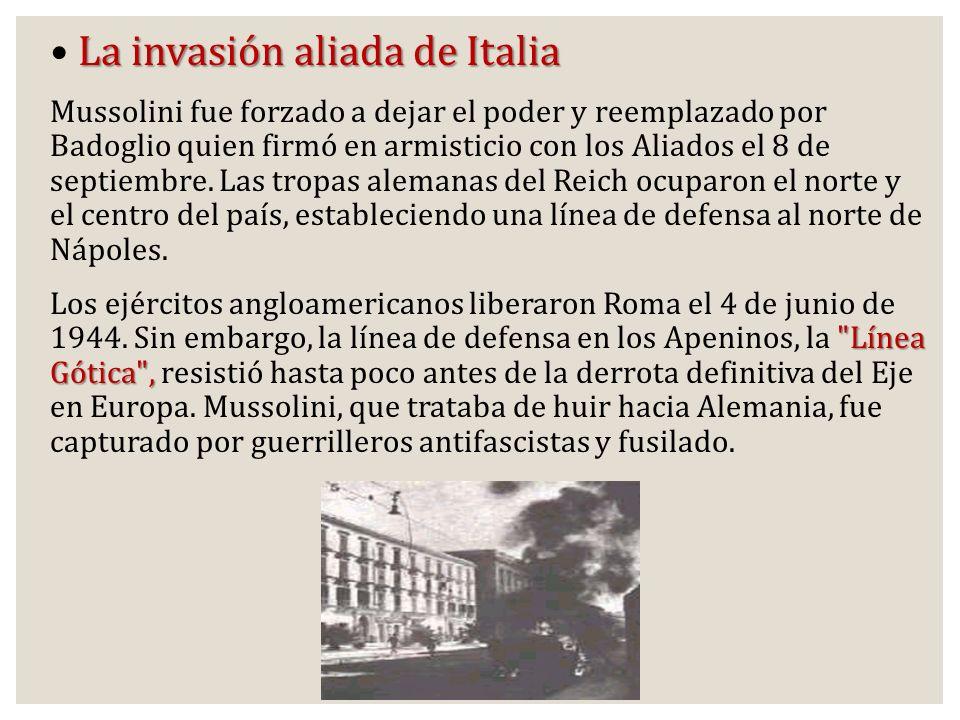 La invasión aliada de Italia Mussolini fue forzado a dejar el poder y reemplazado por Badoglio quien firmó en armisticio con los Aliados el 8 de septi