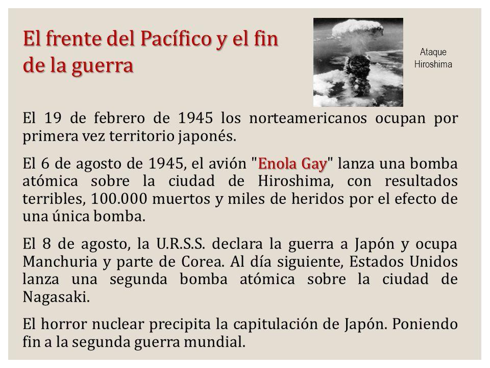 Ataque Hiroshima El frente del Pacífico y el fin de la guerra El 19 de febrero de 1945 los norteamericanos ocupan por primera vez territorio japonés.