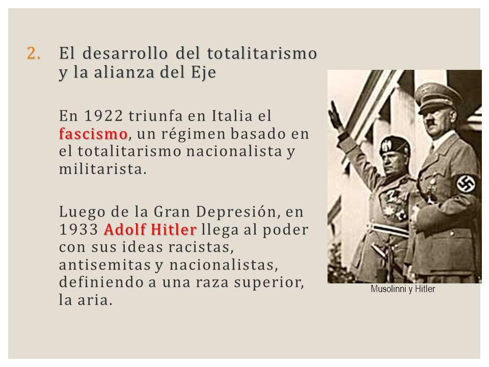 2.El desarrollo del totalitarismo y la alianza del Eje fascismo En 1922 triunfa en Italia el fascismo, un régimen basado en el totalitarismo nacionali