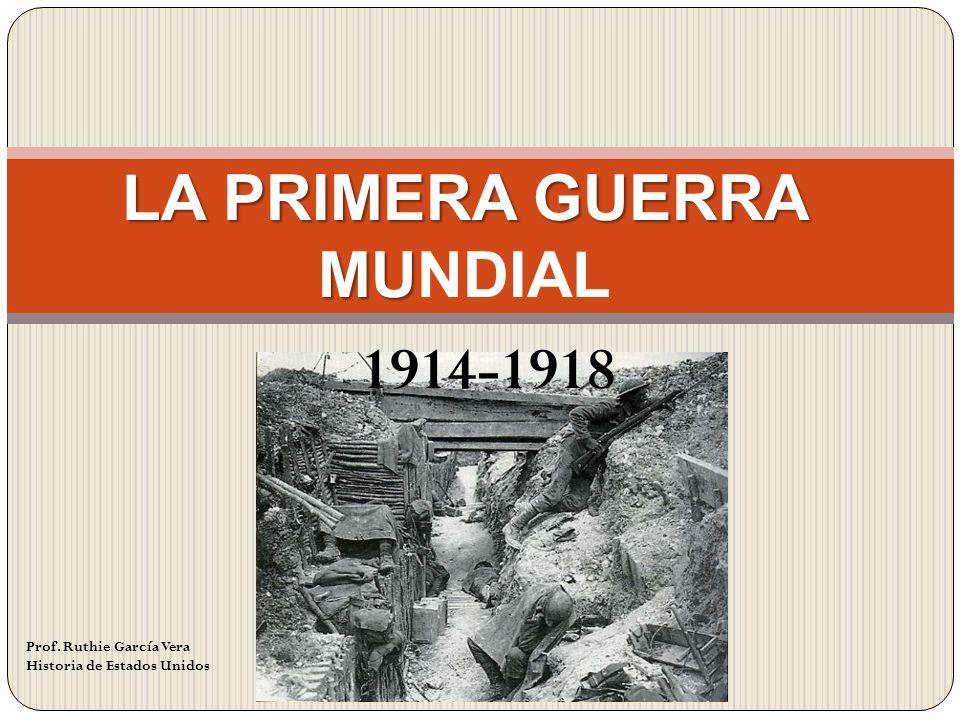 LA PRIMERA GUERRA MU LA PRIMERA GUERRA MUNDIAL 1914-1918 Prof. Ruthie García Vera Historia de Estados Unidos