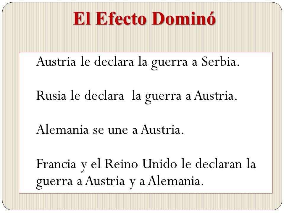 Austria le declara la guerra a Serbia. Rusia le declara la guerra a Austria. Alemania se une a Austria. Francia y el Reino Unido le declaran la guerra