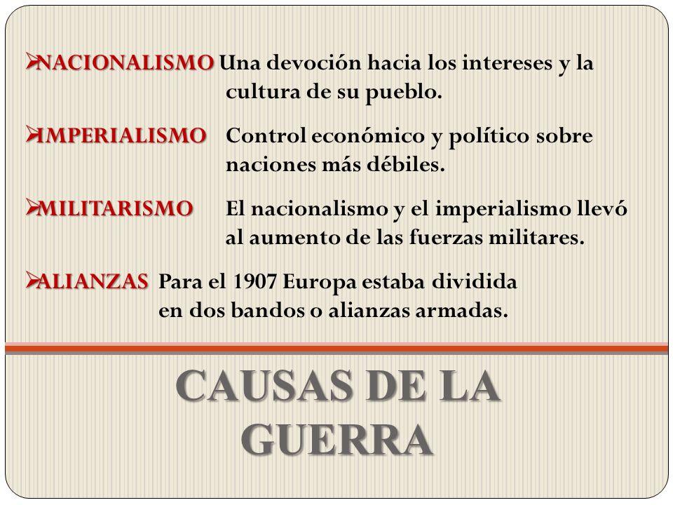 CAUSAS DE LA GUERRA NACIONALISMO NACIONALISMO Una devoción hacia los intereses y la cultura de su pueblo. IMPERIALISMO IMPERIALISMO Control económico