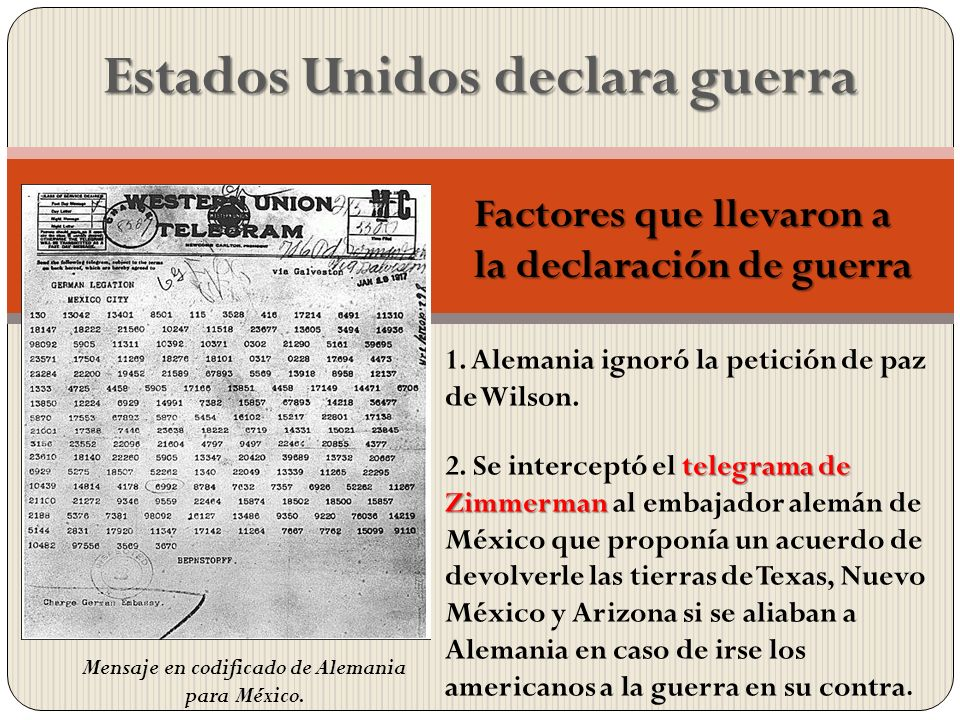 Estados Unidos declara guerra 1. Alemania ignoró la petición de paz de Wilson. telegrama de Zimmerman 2. Se interceptó el telegrama de Zimmerman al em