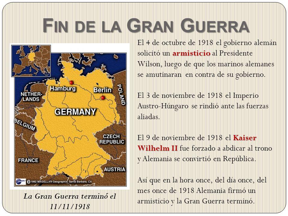La Gran Guerra terminó el 11/11/1918 F IN DE LA G RAN G UERRA armisticio El 4 de octubre de 1918 el gobierno alemán solicitó un armisticio al Presiden