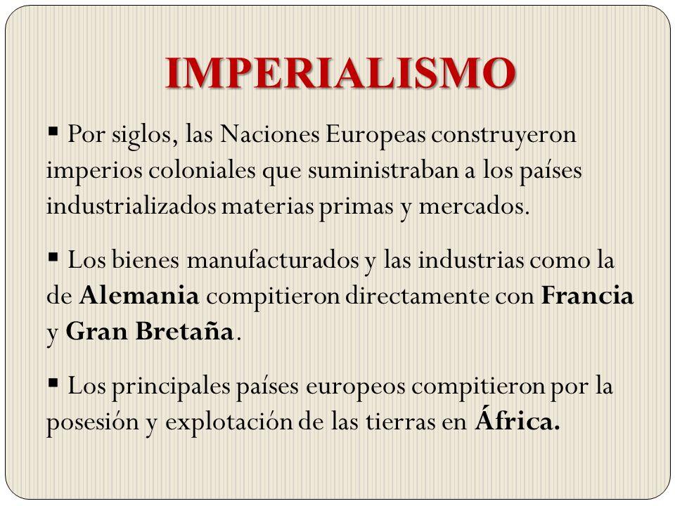 IMPERIALISMO Por siglos, las Naciones Europeas construyeron imperios coloniales que suministraban a los países industrializados materias primas y merc