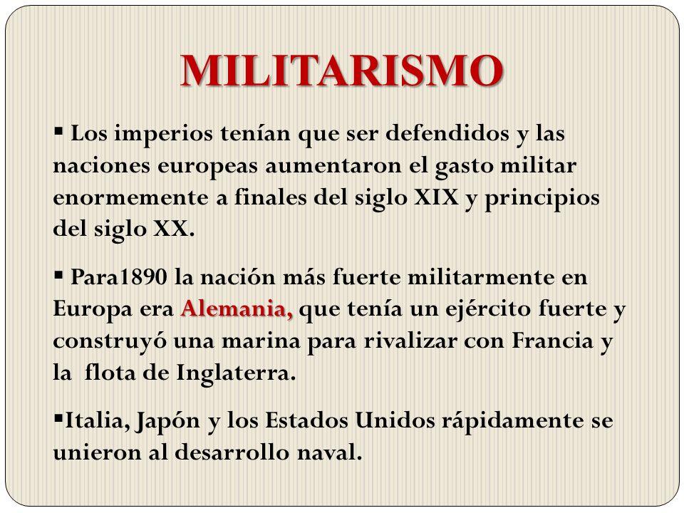 MILITARISMO Los imperios tenían que ser defendidos y las naciones europeas aumentaron el gasto militar enormemente a finales del siglo XIX y principio