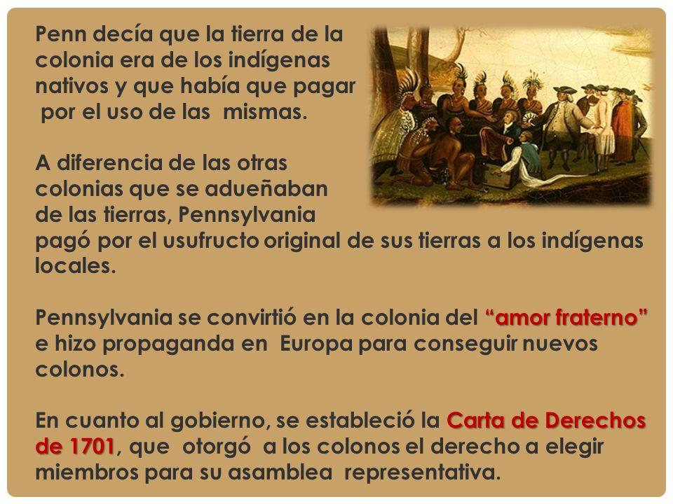 Penn decía que la tierra de la colonia era de los indígenas nativos y que había que pagar por el uso de las mismas. A diferencia de las otras colonias